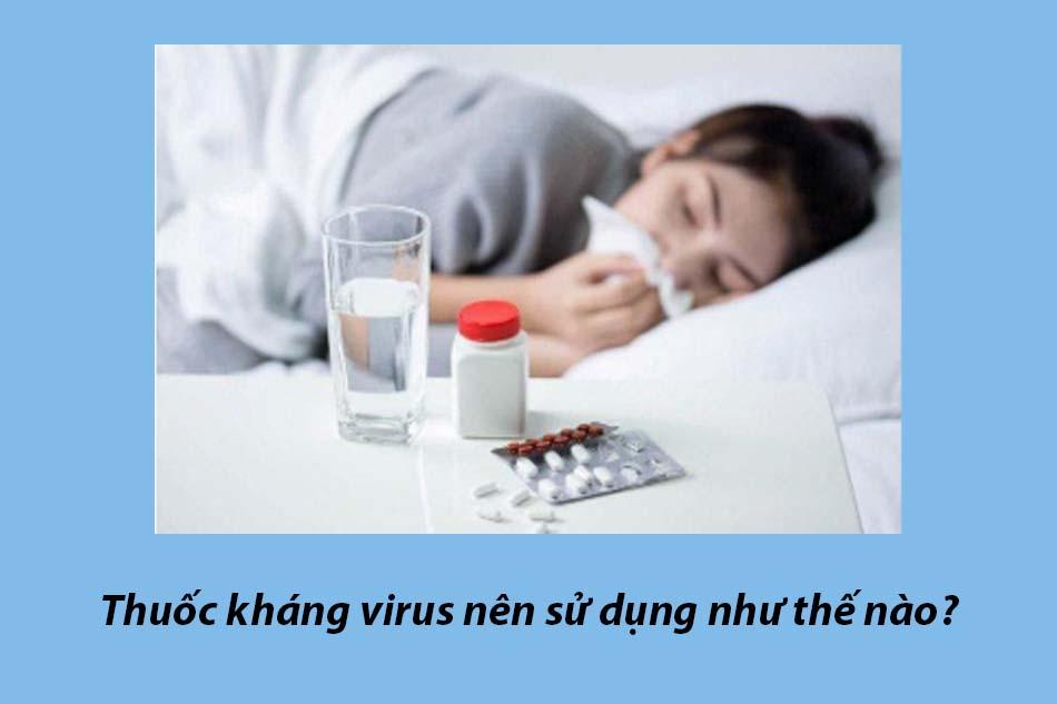 Thuốc kháng virus nên sử dụng như thế nào?
